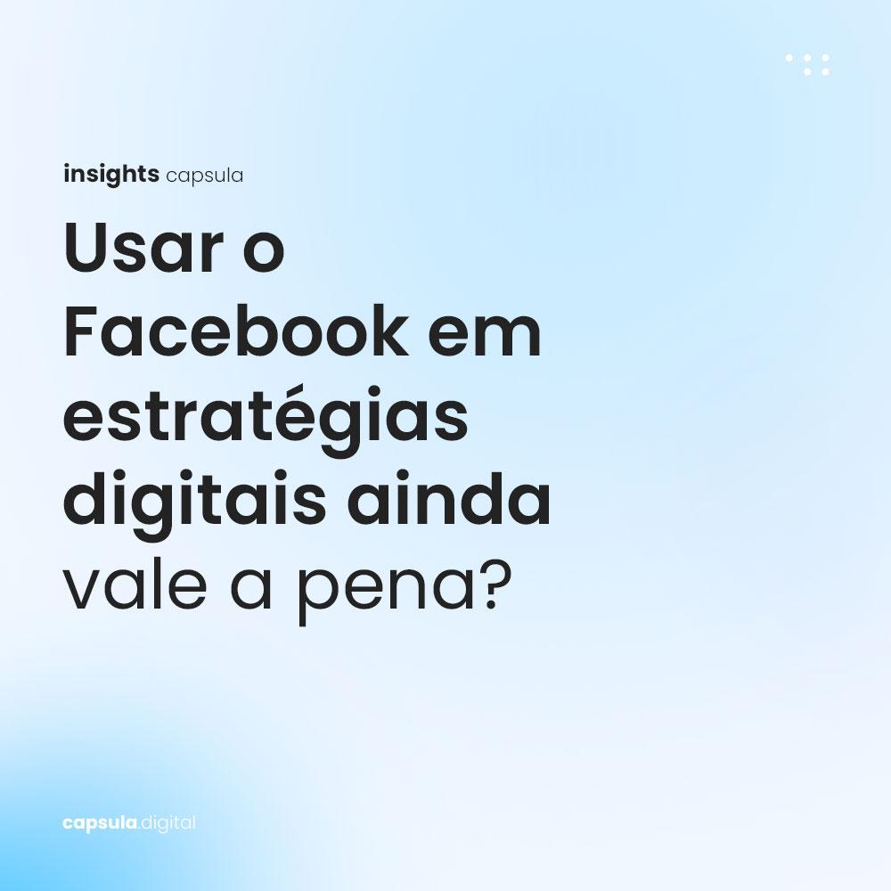 Usar o Facebook em estratégias digitais ainda vale a pena?